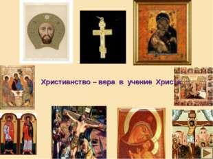 Христианство – вера в учение Христа.