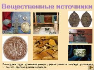 Это орудия труда , домашняя утварь ,оружие , монеты . одежда , украшения – вс