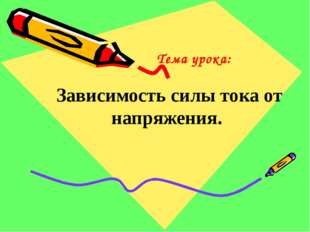 Тема урока: Зависимость силы тока от напряжения.