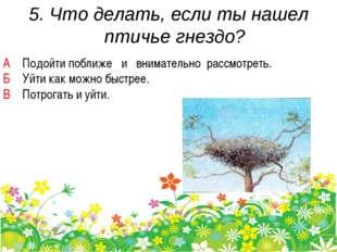 5. Что делать, если ты нашел птичье гнездо? А Подойти поближе и внимательно р