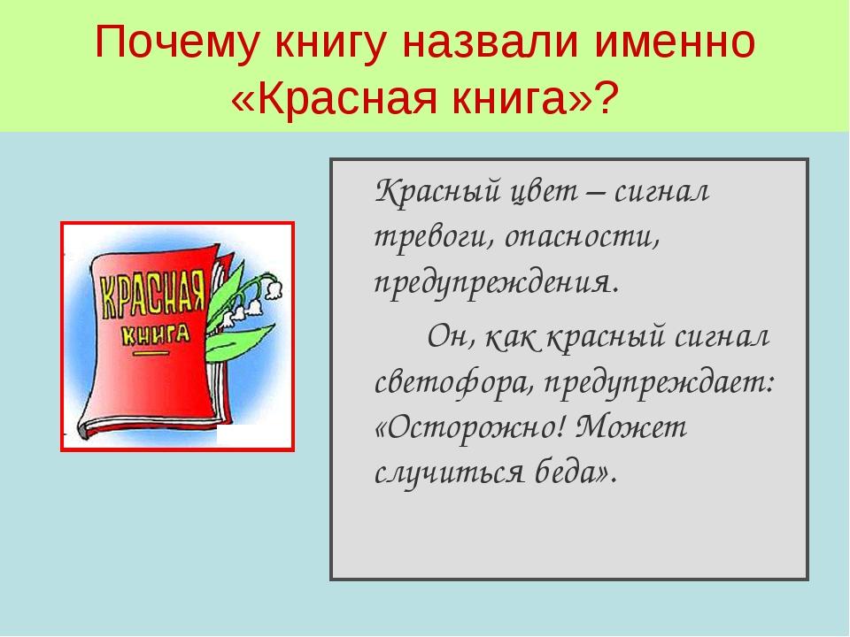 Почему книгу назвали именно «Красная книга»? Красный цвет – сигнал тревоги,...