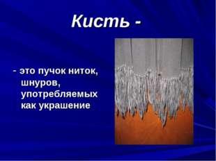 Кисть - - это пучок ниток, шнуров, употребляемых как украшение