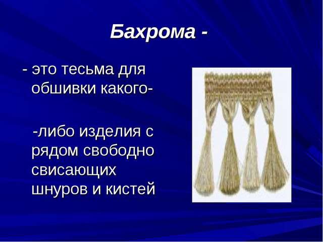 Бахрома - - это тесьма для обшивки какого- -либо изделия с рядом свободно сви...