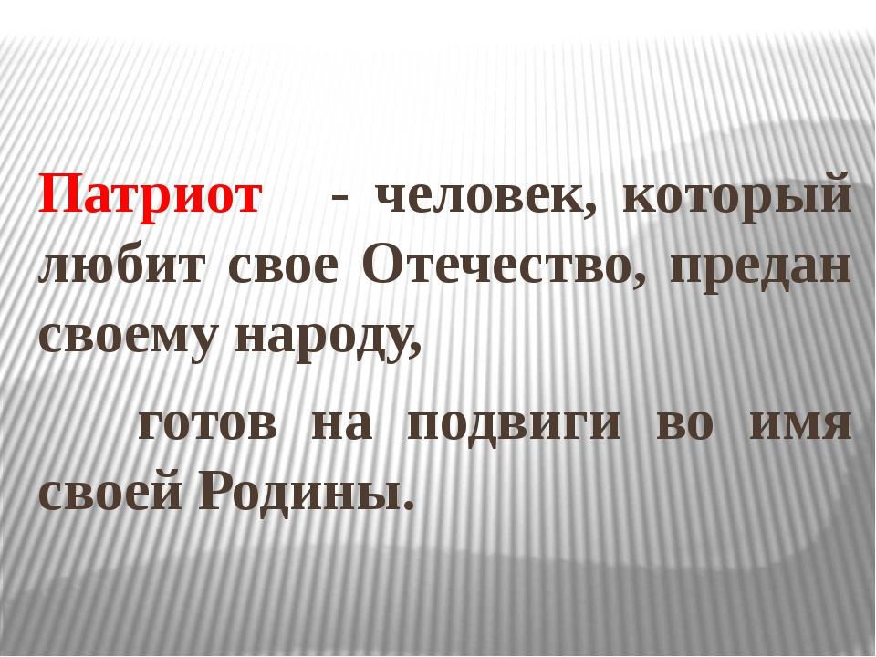 Патриот - человек, который любит свое Отечество, предан своему народу, готов...