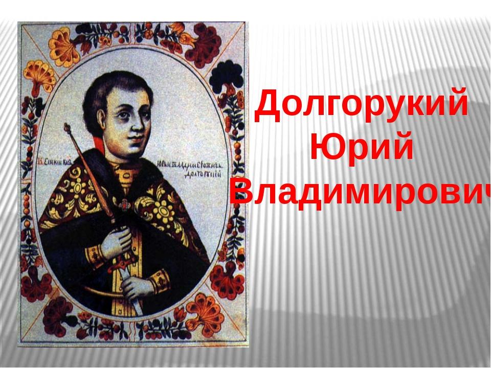 Долгорукий Юрий Владимирович