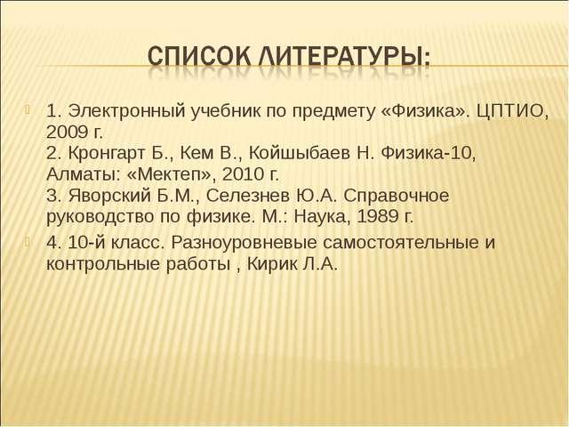 1. Электронный учебник по предмету «Физика». ЦПТИО, 2009 г. 2. Кронгарт Б.,...