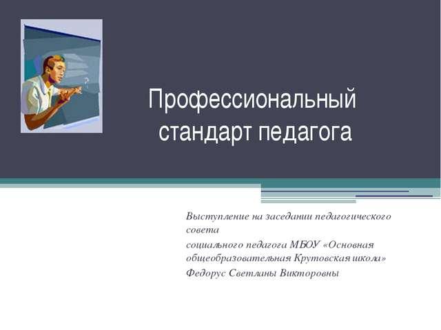 Профессиональный стандарт педагога Выступление на заседании педагогического с...