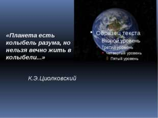 «Планета есть колыбель разума, но нельзя вечно жить в колыбели...» К.Э.Циолко