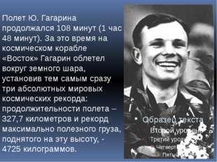 Полет Ю. Гагарина продолжался 108 минут (1 час 48 минут). За это время на кос