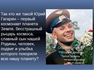 Так кто же такой Юрий Гагарин – первый космонавт планета Земля, бесстрашный р