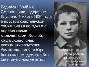 Родился Юрий на Смоленщине, в деревне Клушино 9 марта 1934 года в простой кре
