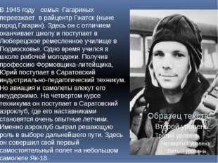 В 1945 году семья Гагариных переезжает в райцентр Гжатск (ныне город Гагарин)