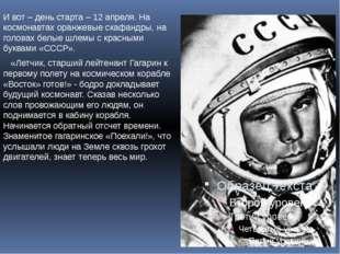 И вот – день старта – 12 апреля. На космонавтах оранжевые скафандры, на голов