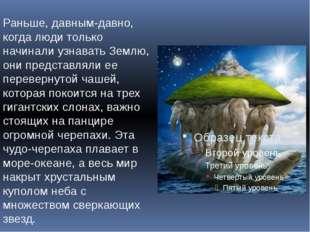 Раньше, давным-давно, когда люди только начинали узнавать Землю, они представ