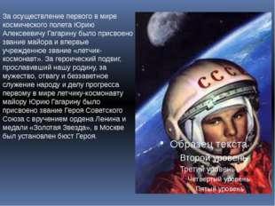 За осуществление первого в мире космического полета Юрию Алексеевичу Гагарину