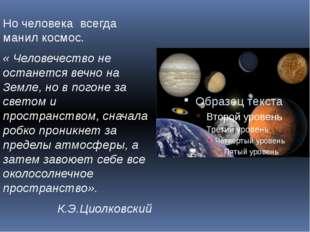 Но человека всегда манил космос. « Человечество не останется вечно на Земле,