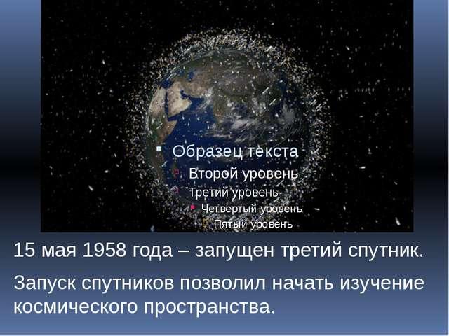 15 мая 1958 года – запущен третий спутник. Запуск спутников позволил начать и...