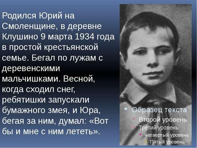 Родился Юрий на Смоленщине, в деревне Клушино 9 марта 1934 года в простой кре...