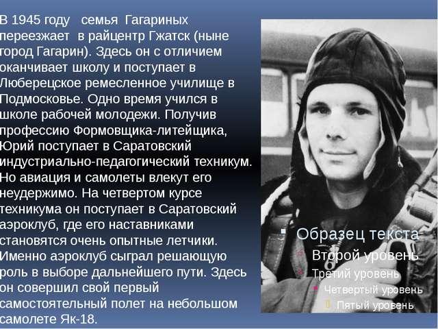 В 1945 году семья Гагариных переезжает в райцентр Гжатск (ныне город Гагарин)...