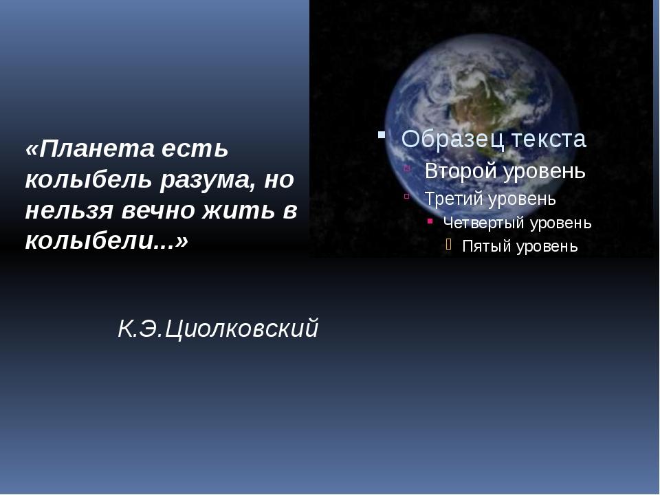 «Планета есть колыбель разума, но нельзя вечно жить в колыбели...» К.Э.Циолко...