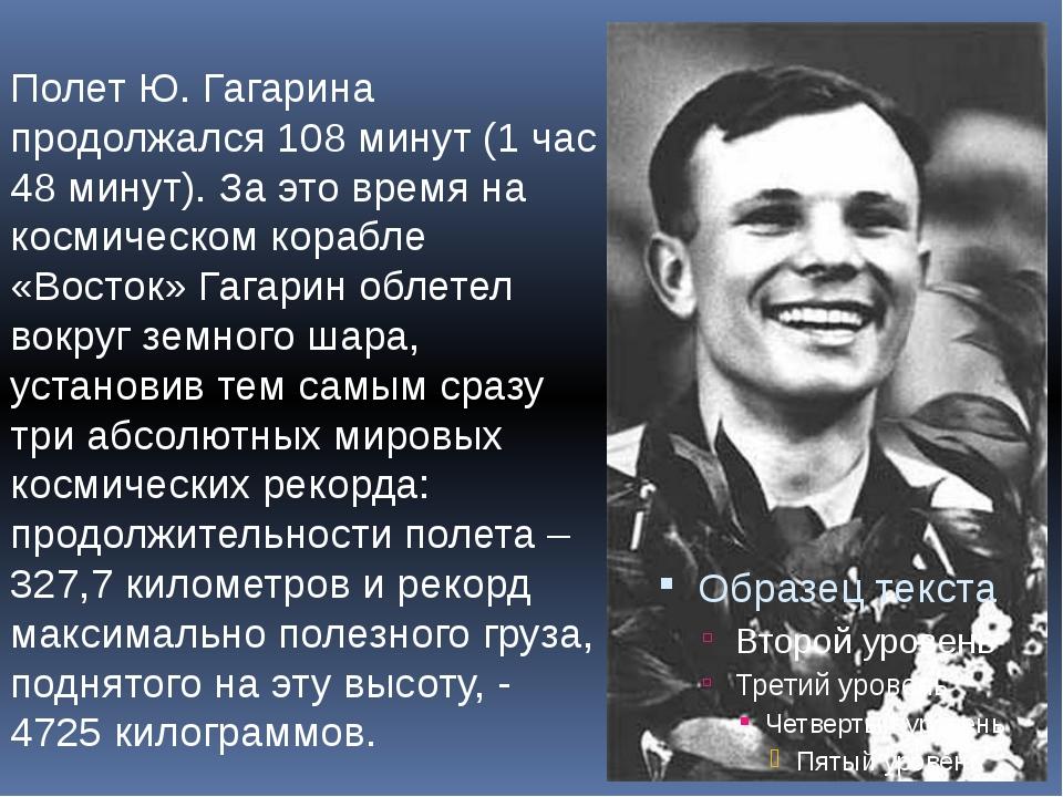 Полет Ю. Гагарина продолжался 108 минут (1 час 48 минут). За это время на кос...