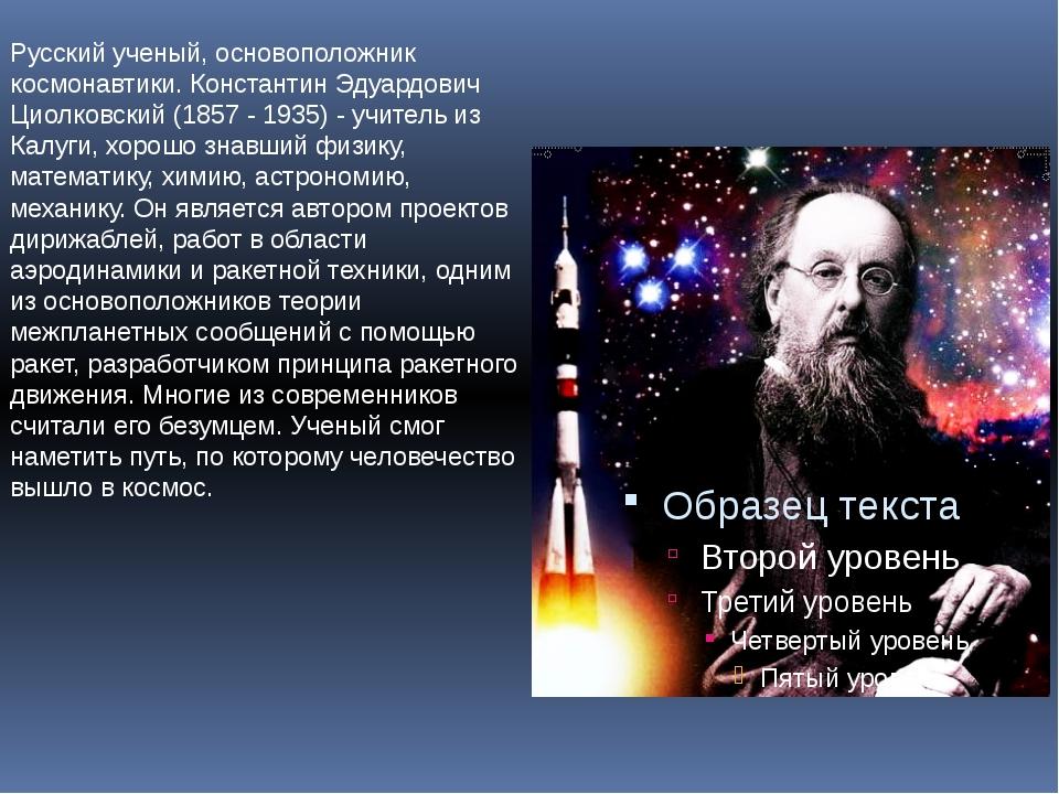 Русский ученый, основоположник космонавтики. Константин Эдуардович Циолковски...