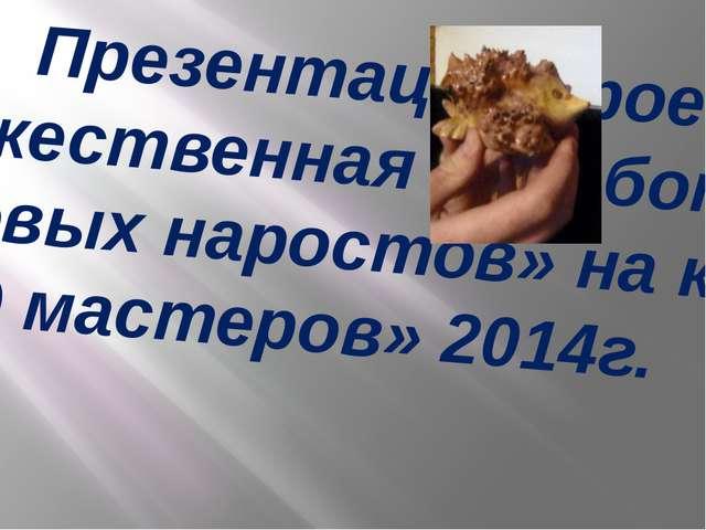 Презентация проекта «Художественная обработка берёзовых наростов» на конкурс...