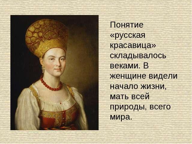 Понятие «русская красавица» складывалось веками. В женщине видели начало жизн...