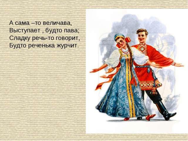 А сама –то величава, Выступает , будто пава; Сладку речь-то говорит, Будто ре...