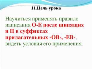 11.Цель урока Научиться применять правило написания О-Е после шипящих и Ц в с