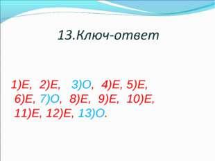 1)Е, 2)Е, 3)О, 4)Е, 5)Е, 6)Е, 7)О, 8)Е, 9)Е, 10)Е, 11)Е, 12)Е, 13)О.
