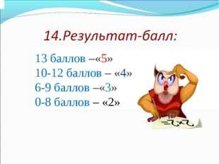 13 баллов –«5» 10-12 баллов – «4» 6-9 баллов –«3» 0-8 баллов – «2»