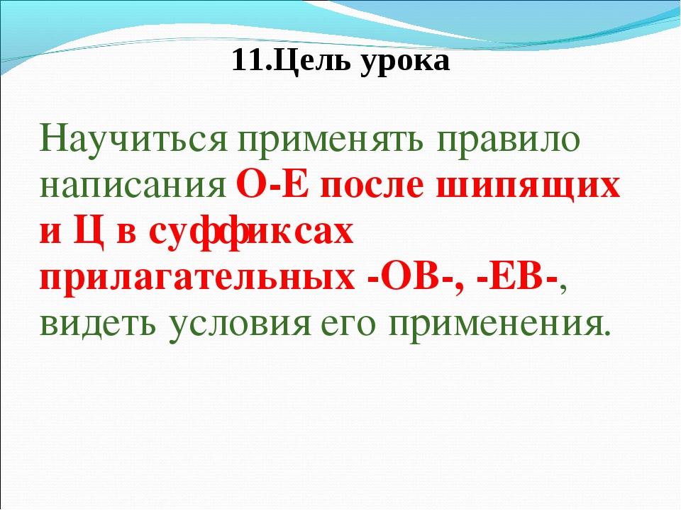 11.Цель урока Научиться применять правило написания О-Е после шипящих и Ц в с...