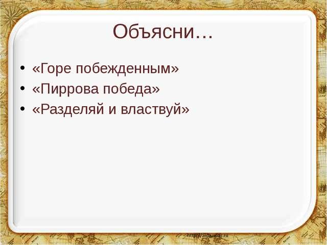 Объясни… «Горе побежденным» «Пиррова победа» «Разделяй и властвуй»