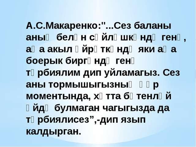"""А.С.Макаренко:""""...Сез баланы аның белән сөйләшкәндә генә, аңа акыл өйрәткәндә..."""