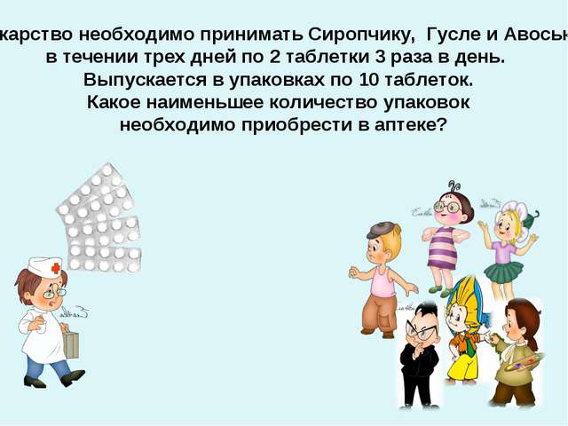 Лекарство необходимо принимать Сиропчику, Гусле и Авоське в течении трех дней...