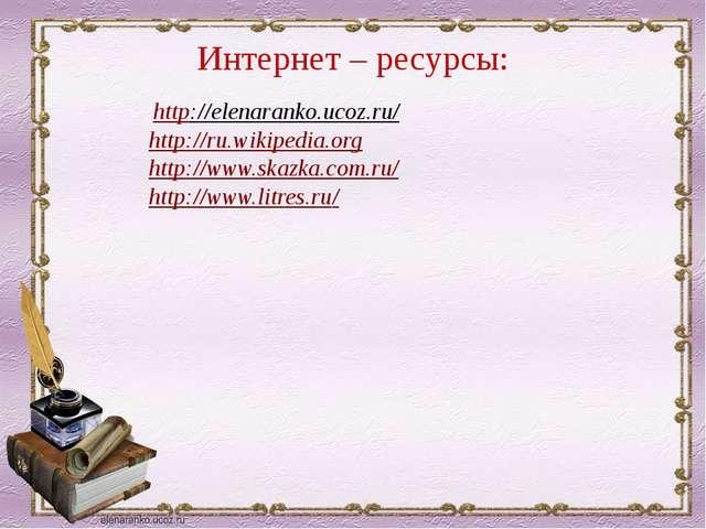 Интернет – ресурсы: http://elenaranko.ucoz.ru/ http://ru.wikipedia.org http:/...