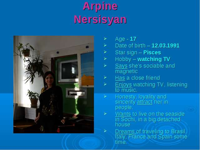 Arpine Nersisyan Age - 17 Date of birth – 12.03.1991 Star sign – Pisces Hobby...