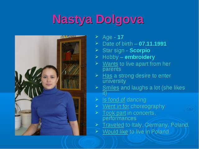 Nastya Dolgova Age - 17 Date of birth – 07.11.1991 Star sign - Scorpio Hobby...