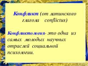 Конфликт (от латинского глагола conflictus) Конфликтология- это одна из самых