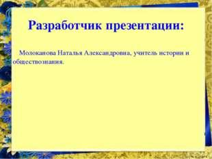 Разработчик презентации: Молоканова Наталья Александровна, учитель истории и