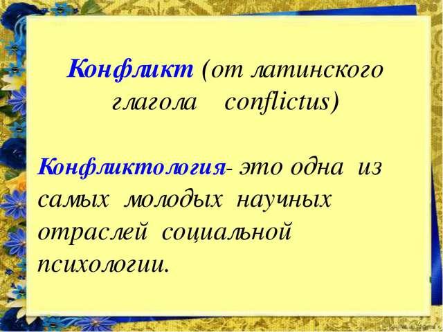 Конфликт (от латинского глагола conflictus) Конфликтология- это одна из самых...