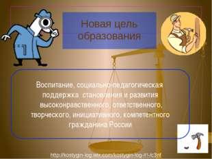 Новая цель образования Воспитание, социально-педагогическая поддержка станов