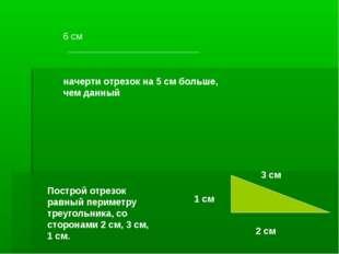 6 см начерти отрезок на 5 см больше, чем данный 3 см 1 см 2 см Построй отрезо