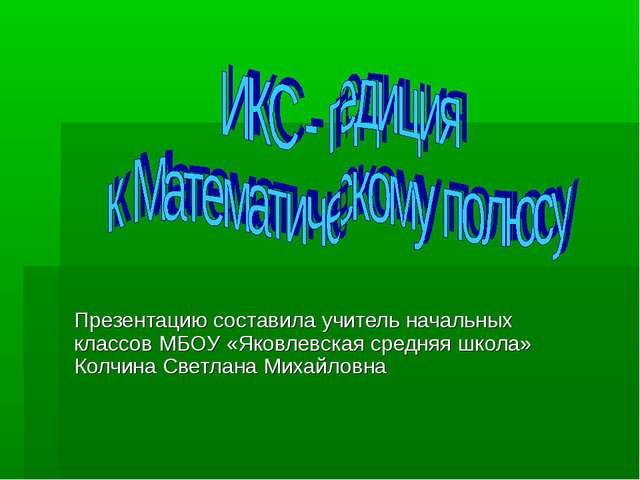 Презентацию составила учитель начальных классов МБОУ «Яковлевская средняя шко...