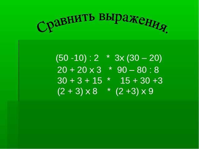 (50 -10) : 2 * 3х (30 – 20) 20 + 20 х 3 * 90 – 80 : 8 30 + 3 + 15 * 15 + 30...