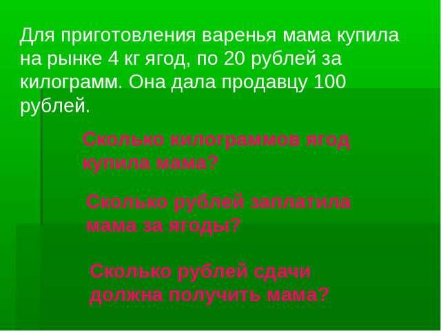 Для приготовления варенья мама купила на рынке 4 кг ягод, по 20 рублей за кил...