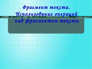 Фрагмент текста. Использование операций над фрагментом текста.