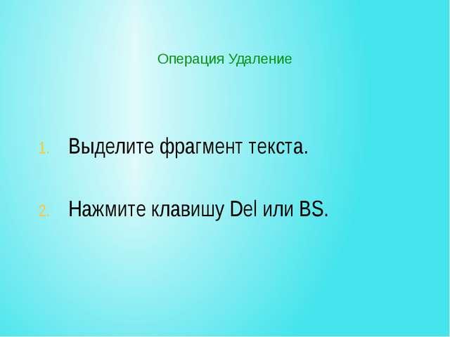 Операция Удаление Выделите фрагмент текста. Нажмите клавишу Del или BS.