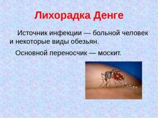 Лихорадка Денге Источник инфекции — больной человек и некоторые виды обезьян.